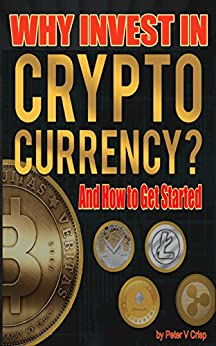 Why Invest In Cryptocurrency: And How To Get Started by [Peter V Crisp]