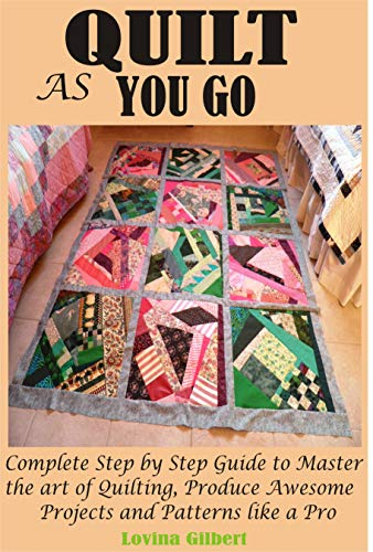 QUILT AS YOU GO: Complete Step by Step Guide to Master the art of Quilting, Produce Awesome Projects and Patterns like a Pro by [Lovina Gilbert]