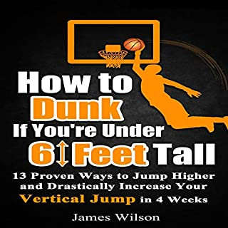 How to Dunk If You're Under 6 Feet Tall: 13 Proven Ways to Jump Higher and Drastically Increase Your Vertical Jump in 4 Weeks audiobook cover art