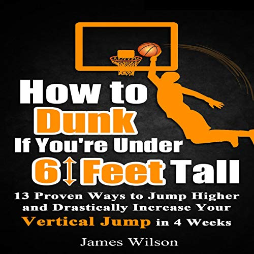 How to Dunk If You're Under 6 Feet Tall: 13 Proven Ways to Jump Higher and Drastically Increase Your Vertical Jump in 4 Weeks  By  cover art