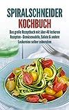 Spiralschneider Kochbuch: Das große Rezeptbuch mit über 40 leckeren Rezepten - Gemüsenudeln, Salate & andere Leckereien selber zubereiten (German Edition)