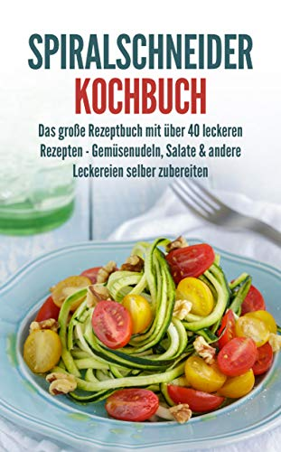Spiralschneider Kochbuch: Das große Rezeptbuch mit über 40 leckeren Rezepten - Gemüsenudeln, Salate & andere Leckereien selber zubereiten
