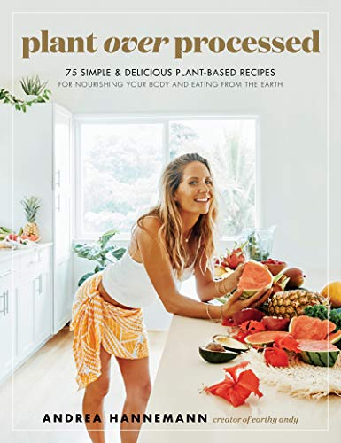 Plant Over Processed: 75 Simple & Delicious Plant-Based Recipes for Nourishing Your Body and Eating From the Earth