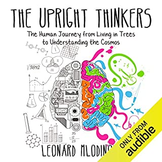 The Upright Thinkers     The Human Journey from Living in Trees to Understanding the Cosmos              By:                                                                                                                                 Leonard Mlodinow                               Narrated by:                                                                                                                                 Leonard Mlodinow                      Length: 12 hrs and 29 mins     3 ratings     Overall 4.7