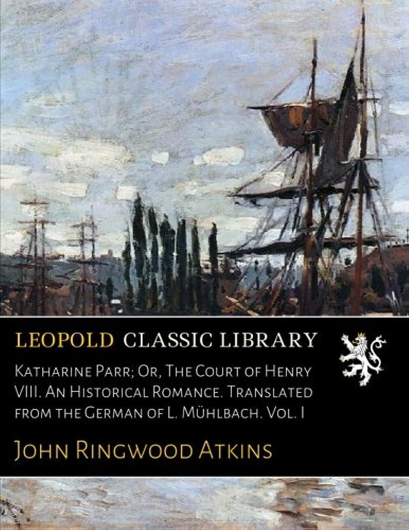 ペデスタル仮称はいKatharine Parr; Or, The Court of Henry VIII. An Historical Romance. Translated from the German of L. Muehlbach. Vol. I