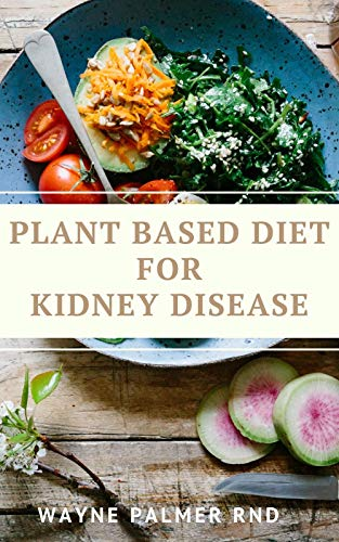 PLANT BASED DIET FOR KIDNEY DISEASES : The Guide To Enlighten You On How To Preserve Your Kidney And Diseases