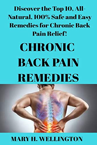 Chronic Back Pain Remedies: Discover the Top 10, All-Natural, 100% Safe and Easy Remedies for Chronic Back Pain Relief!
