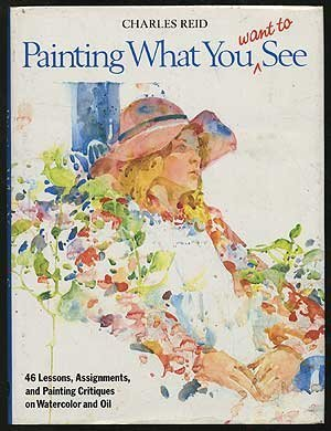 Painting What (You Want) to See: 'Forty-Six Lessons, Assignments, and Painting Critiques on Watercolor and Oil' by Reid, Charles (1983) Hardcover