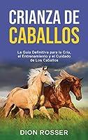 Crianza de caballos: La guía definitiva para la cría, el entrenamiento y el cuidado de los caballos