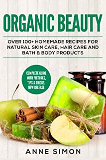 Organic Beauty: Over 100+ Homemade Recipes For Natural Skin Care, Hair Care and Bath & Body Products