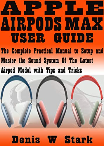 APPLE AIRPODS MAX USER GUIDE: The Complete Practical Manual to Setup and Master the Sound System of the Latest Airpod Model with Tips and Tricks (English Edition)