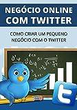 Como Iniciar Um Negócio Com Twitter: Aprenda Como Iniciar Um Pequeno Negócio na Internet Usando o Twitter
