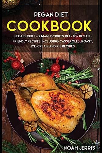 Pegan Diet: MEGA BUNDLE - 2 Manuscripts in 1 - 80+ Pegan - friendly recipes including casseroles, roast, ice-cream and pie recipes