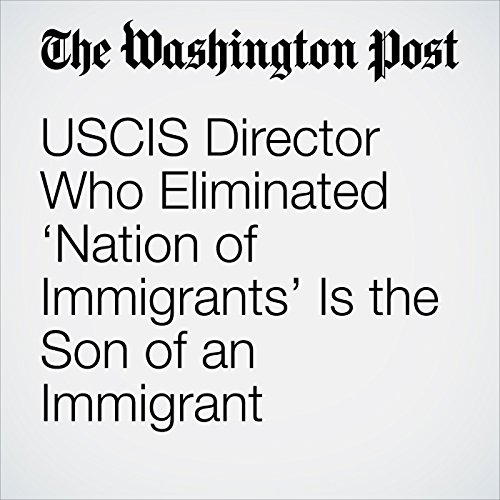 USCIS Director Who Eliminated 'Nation of Immigrants' Is the Son of an Immigrant copertina