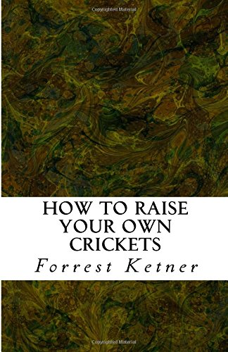How to Raise Your Own Crickets: Fresh Crickets Catch Bigger Fish, Make Healthier Pet Food, and Put Cash in Your Pocket