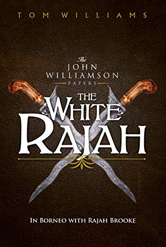 The White Rajah: In Borneo with Rajah Brooke (The Williamson Papers) by [Tom Williams]