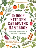 Indoor Kitchen Gardening Handbook: Turn Your Home Into a Year-round Vegetable Garden - Microgreens - Sprouts - Herbs - Mushrooms - Tomatoes, Peppers & More