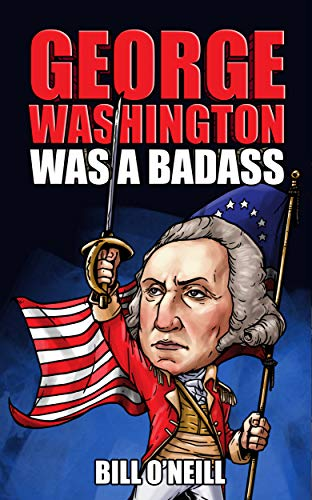 George Washington Was A Badass: Crazy But True Stories About The United States' First President