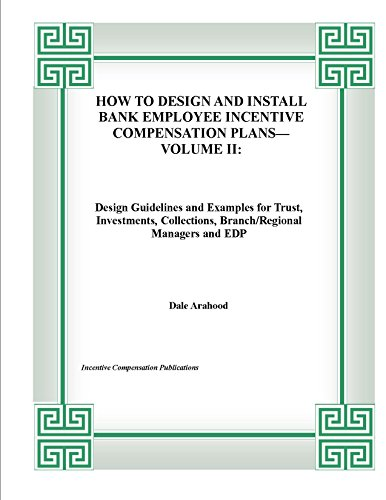 HOW TO DESIGN AND INSTALL BANK EMPLOYEE INCENTIVE COMPENSATION PALNS--VOLUME II: Design Guidelines and Examples for Trust, Investments, Collections, Branch/Regional ... Bonuses in Banking Book 4) (English Edition)
