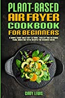 Plant Based Air Fryer Cookbook For Beginners: A Simple Guide With Easy to make, Healthy and Delicious Plant Based Air Fryer Recipes For Beginner Users