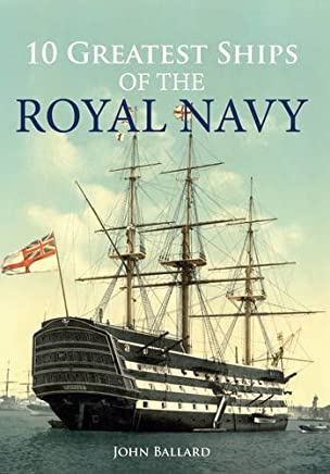 10 Greatest Ships of the Royal Navy by John Ballard (2015-11-06)