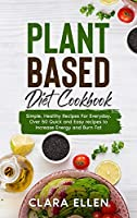 Plant-Based Diet Cookbook: Simple, Healthy Recipes For Everyday. Over 50 Quick and Easy recipes to Increase Energy and Burn Fat