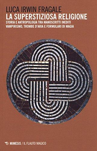 La superstiziosa religione. Storia e antropologia tra manoscritti inediti. Vampirismo, trombe d'aria e formulari di magia