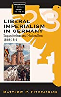 Liberal Imperialism in Germany: Expansionism and Nationalism, 1848-1884 (Monographs in German History, 23)