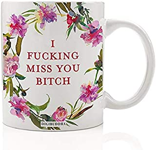 I Fucking Miss You Bitch Coffee Mug Gift Idea Missing Best Friend Female BFF Woman's Birthday Christmas Present Girlfriend Sister Family Roommate Coworker 11oz Ceramic Tea Cup by Digibuddha DM0524