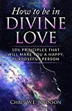 How To Be In Divine Love: 10½ Principles That Will Make You A Happy, Purposeful Person (Being Human)