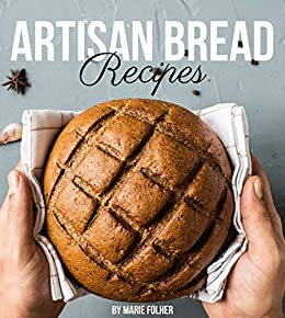 Artisan Bread Recipes: Artisan Bread Cookbook Full of Easy, Simple And Mouthwatering Artisan Bread Recipes by [Marie Folher]