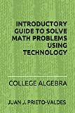 INTRODUCTORY GUIDE TO SOLVE MATH PROBLEMS USING TECHNOLOGY: College Algebra