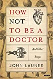 How Not to Be a Doctor: And Other Essays - John Launer
