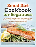 Renal Diet Cookbook For Beginners: Quick, Easy and Delicious Recipes with Low Sodium and Low Potassium to Manage Kidney Disease and Avoid Dialysis