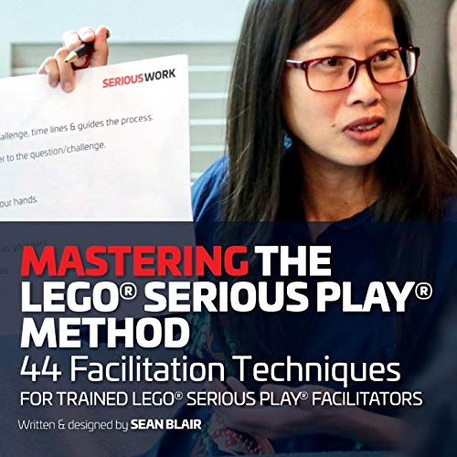 Mastering the LEGO Serious Play Method: 44 Facilitation Techniques for Trained LEGO Serious Play Facilitators