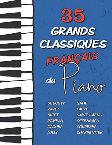 35 Grands Classiques Français au Piano: Partitions de Debussy, Ravel, Satie, Fauré, Rameau, Saint-Saëns, Bizet, Offenbach, Daquin, Couperin, Lully etc. (Les Grands Classiques du Piano)