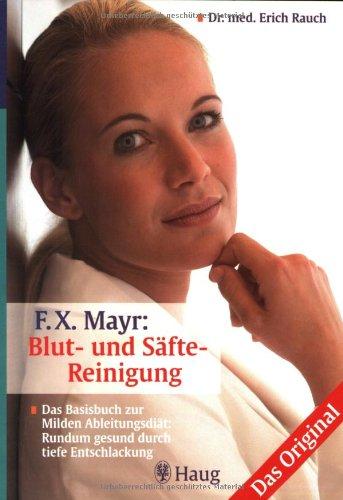 F.X. Mayr: Blut- und Säfte-Reinigung. Das Original: Das Basisbuch zur milden Ableitungsdiät: Rundum gesund durch tiefe Entschlackung