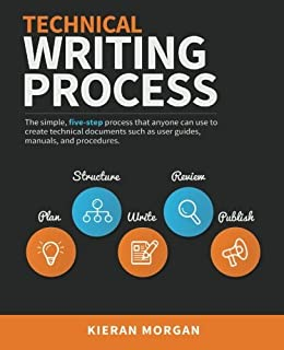 Technical Writing Process: The simple, five-step guide that anyone can use to create technical documents such as user guid...