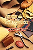 Leather Craft Projects: Simple Leather Projects to Help Grow Your Craft: Gorgeous Leather Craft Ideas You'll Love Book