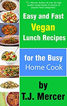 Easy and Fast Vegan Lunch Recipes for the Busy Home Cook by [T.J. Mercer]