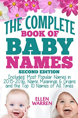 BABY NAMES: THE COMPLETE BOOK OF THE BEST BABY NAMES - 2nd EDITION: Thousands of Names – Most Popular Names of 2016 – Obscure Names – Name Meanings & Origins ... Top 10 Names of All Times. (English Edition)