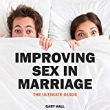 Improving Sex in Marriage: How to Guide for Sex, Passion, and Desire for Married Couples: Improve Love & Intamacy in Marriage and Reconnecting Your Relationship Through Communication and Sex