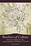 Bonfires of Culture: Franciscans, Indigenous Leaders, and the Inquisition in Early Mexico, 1524–1540
