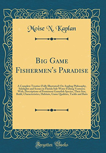 Big Game Fishermen's Paradise: A Complete Treatise (Fully Illustrated) On Angling Philosophy, Sidelights and Scenes in Florida Salt-Water Fishing ... Size, Build, Characteristics, Habitats, Gam