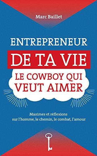 ENTREPRENEUR DE TA VIE, LE COWBOY QUI VEUT AIMER: Maximes et réflexions sur l'homme, le chemin, le combat, l'amour (French Edition)