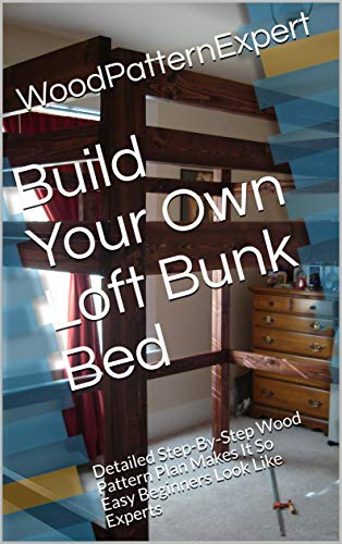 Build Your Own Loft Bunk Bed: Detailed Step-By-Step Wood Pattern Plan Makes It So Easy Beginners Look Like Experts (English Edition)