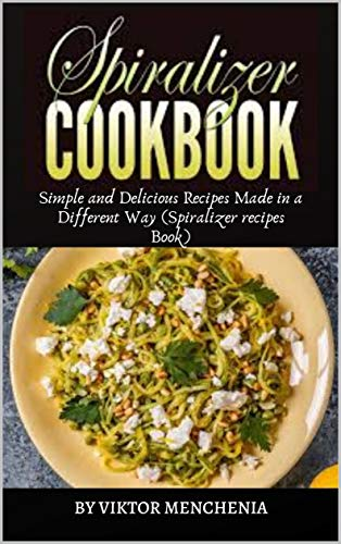 Spiralizer Cookbook: Simple and Delicious Recipes Made in a Different Way (Spiralizer recipes Book) by [Viktor Menchenia]