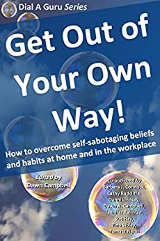Get Out of Your Own Way: How to overcome self-sabotaging beliefs and habits at home and in the workplace (Dial A Guru Series Book 2) by [Barbara J Cormack, Cathy Radcliffe, Dawn Ann Campbell, Jennifer Rahman, Susan Hay, Tina Sibley, Tomasz Nedzi, Dawn Campbell, Danielle Lindsay]