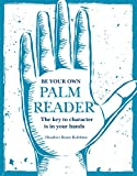 Be Your Own Palm Reader: The key to character is in your hands - Heather Roan Robbins