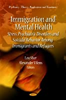 Immigration and Mental Health: Stress, Psychiatric Disorders and Suicidal Behavior Among Immigrants and Refugees (Psychiartry - Theory, Applications and Treatments)